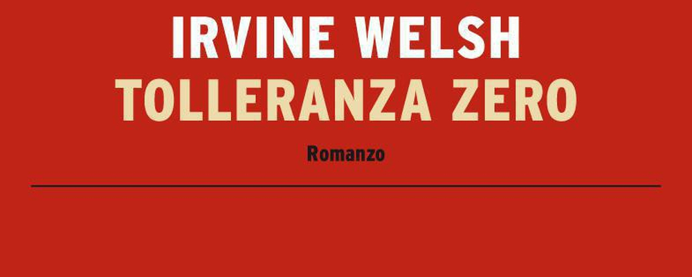 tolleranza zero irvine welsh recensione featured